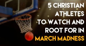 5 Christian Athletes To Watch and Root For In March Madness
