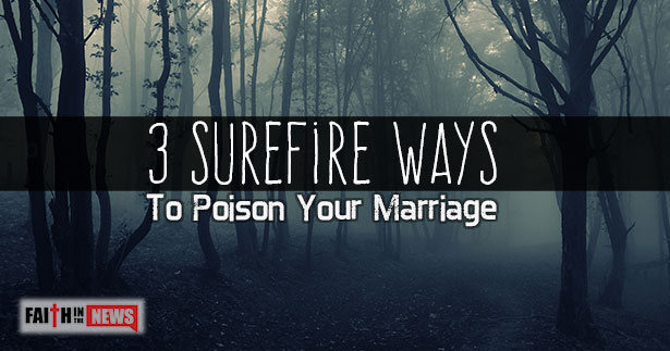 3 Surefire Ways To Poison Your Marriage