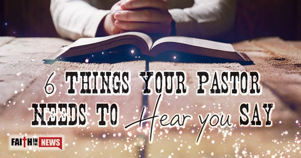 6 Things Your Pastor Needs To Hear You Say