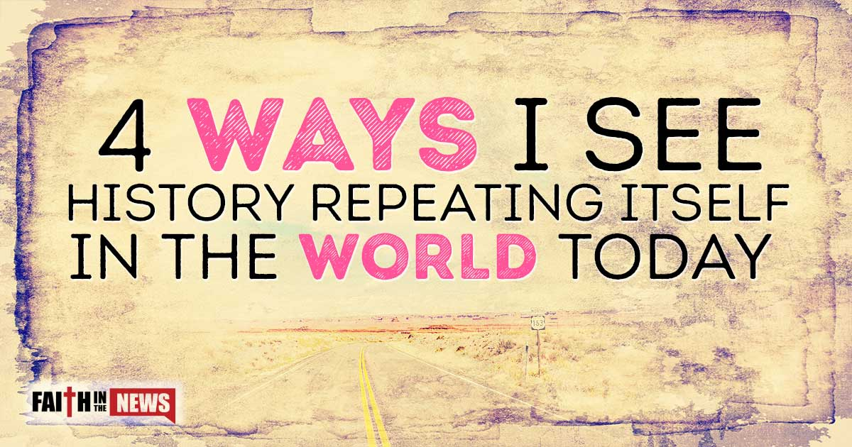 4 Ways I See History Repeating Itself In The World Today Faith In