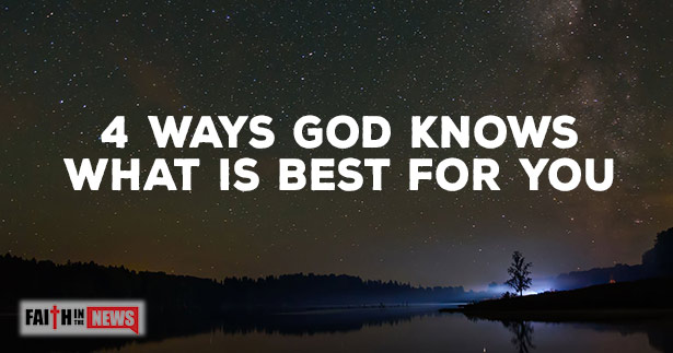 4 Ways God Knows What Is Best For You