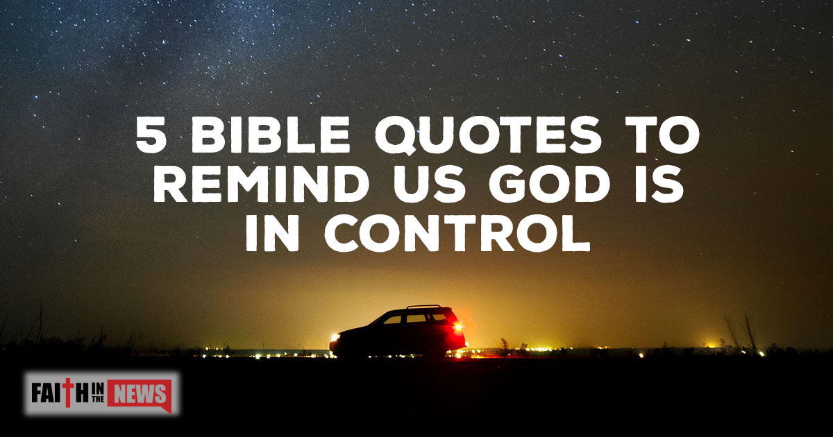 5 Bible Quotes To Remind Us God Is In Control Faith In The News