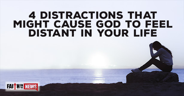 4 Distractions That Might Cause God To Feel Distant In Your Life
