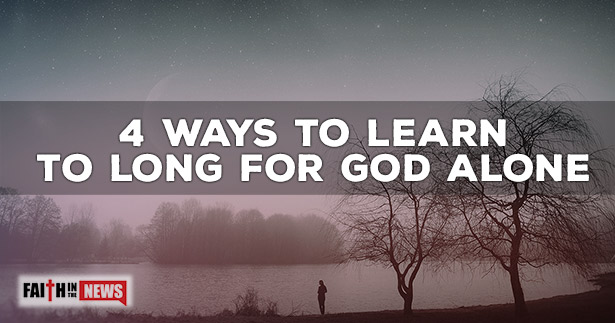 4 Ways To Learn To Long For God Alone