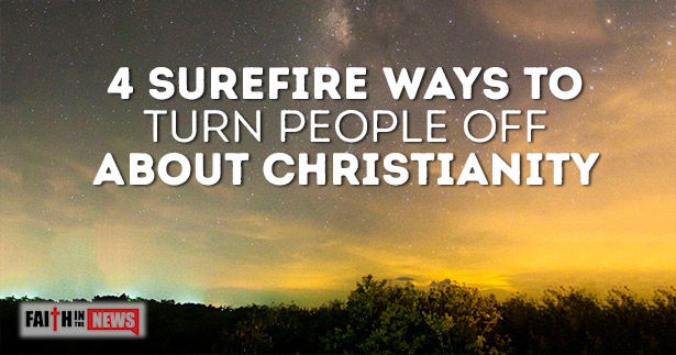 4 Surefire Ways To Turn People Off About Christianity