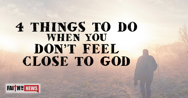4 Things To Do When You Don't Feel Close To God