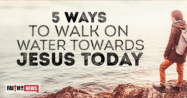 5 Ways To Walk On Water Towards Jesus Today