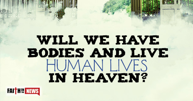 Will We Have Bodies And Live Human Lives In Heaven?