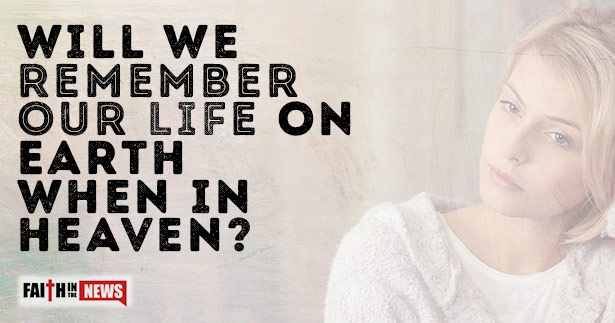 Will We Remember Our Life On Earth When In Heaven?