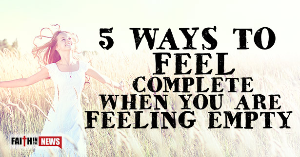 5 ways to feel complete when you are feeling empty faith in the news 5 ways to feel complete when you are feeling empty altavistaventures Image collections
