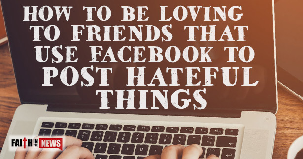 How To Be Loving To Friends That Use Facebook To Post Hateful Things