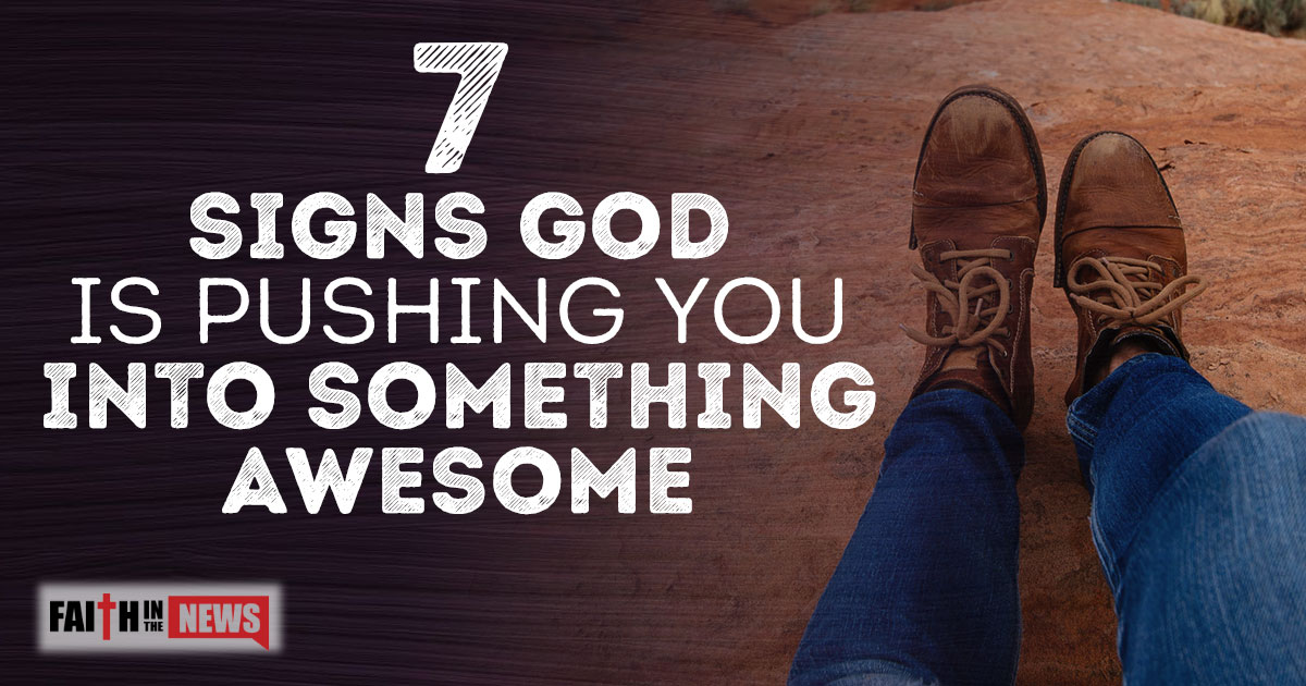 7 Signs God Is Pushing You Into Something Awesome - Faith in