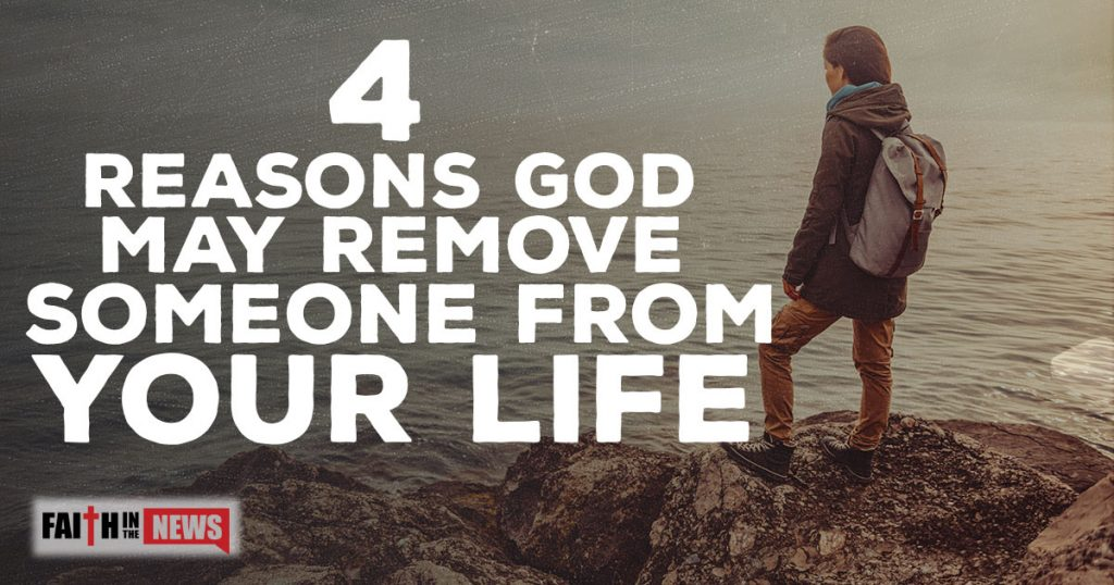 4 Reasons God May Remove Someone From Your Life Faith In