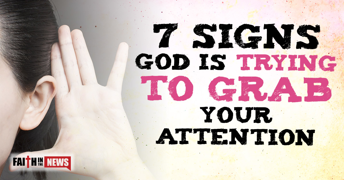 7 Signs God Is Trying To Grab Your Attention - Faith in the News