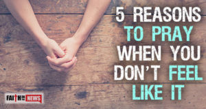 5 Reasons To Pray When You Don't Feel Like It