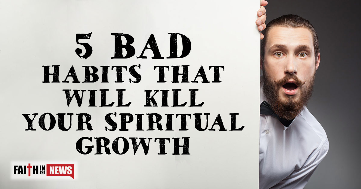 5 bad habits that will kill your spiritual growth faith in the news