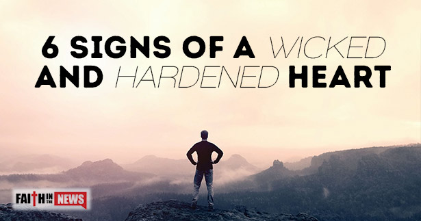 6 Signs of A Wicked or Hardened Heart - Faith in the News
