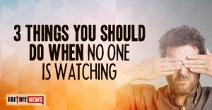 3 Things You Should Do When No One Is Watching