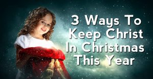 3 Ways To Keep Christ In Christmas This Year