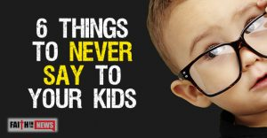 6 Things To Never Say To Your Kids