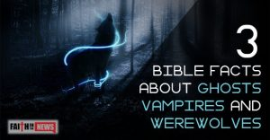 3 Bible Facts About Ghosts, Vampires And Werewolves