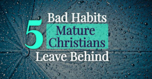 5 Bad Habits Mature Christians Leave Behind