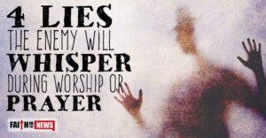 4 Lies the Enemy Will Whisper During Worship or Prayer