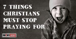 7 Things Christians Must Stop Praying For
