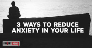 3 Ways To Reduce Anxiety In Your Life