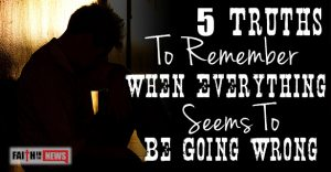 5 Truths To Remember When Everything Seems To Be Going Wrong
