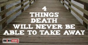 4 Things Death Will Never Be Able To Take Away